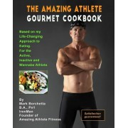 Amazing Athlete Gourmet Cookbook: Based on My Life-Changing Approach to Eating for the Active, Inactive and Wannabe Athlete., Paperback