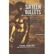 Sixteen Bullets: The True Story of a Man Who Has Been Shot 16 Times-and Is Still Alive to Tell About It., Paperback/Hank Hunter