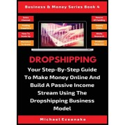 Dropshipping: Your Step-By-Step Guide To Make Money Online And Build A Passive Income Stream Using The Dropshipping Business Model, Hardcover/Michael Ezeanaka
