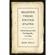 Reading These United States: Federal Literacy in the Early Republic, 1776-1830, Hardcover/Keri Holt