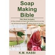Soap Making Bible: 365 Days of Healthy and Organic Soap Making Recipes for Your Body & Top 100 Herbal and Vegetable Do-It-Yourself Soap M, Paperback/K. M. Kassi