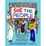 She the People: A Graphic History of Uprisings, Breakdowns, Setbacks, Revolts, and Enduring Hope on the Unfinished Road to Women's Equ, Paperback/Jen Deaderick