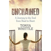 Unchained: A Journey to the Soul from Head to Heart, Paperback/Tonya Whittle