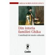 Din istoria familiei ghika. Contributii de istorie culturala - Radulescu Mihai Sorin