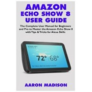 Amazon Echo Show 8 User Guide: The Complete User Manual for Beginners and Pro to Master the New Amazon Echo Show 8 with Tips & Tricks for Alexa Skill, Paperback/Aaron Madison