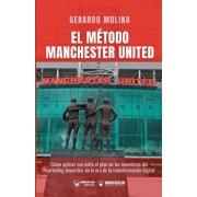 El Método Manchester United: Como Aplicar Con Éxito El Plan de Los Inventores del Marketing Deportivo En La Era de la Transformación Digital, Paperback/Gerardo Molina