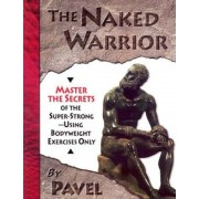The Naked Warrior: Master the Secrets of the Super-Strong--Using Bodyweight Exercises Only, Paperback