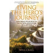 Living the Hero's Journey: Exploring Your Role in the Action-Adventure of a Lifetime, Paperback/Will Craig
