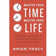 Master Your Time, Master Your Life: The Breakthrough System to Get More Results, Faster, in Every Area of Your Life, Paperback