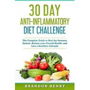 30 Day Anti-Inflammatory Diet Challenge: The Complete Guide to Heal the Immune System, Restore your Overall Health, and Live a Healthier Lifestyle, Paperback/Brandon Henry