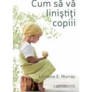 Cum sa va linistiti copiii - Lorraine E. Murray