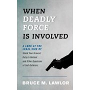 When Deadly Force Is Involved: A Look at the Legal Side of Stand Your Ground, Duty to Retreat and Other Questions of Self-Defense, Paperback/Bruce M. Lawlor