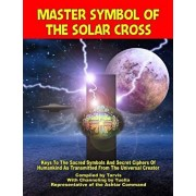 Master Symbol Of The Solar Cross: Keys To The Sacred Symbols And Secret Ciphers Of Humankind, Paperback/Representative of the Ashtar Command