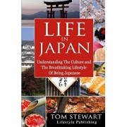Life in Japan: Understanding the Culture and Breathtaking Lifestyle of Being Japanese, Paperback/Tom Stewart