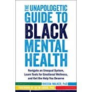The Unapologetic Guide to Black Mental Health: Navigate an Unequal System, Learn Tools for Emotional Wellness, and Get the Help You Deserve, Paperback/Rheeda Walker