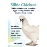 . Silkie Chickens. Silkie Chickens Care, Breeding, Eggs, Raising, Welfare and Keeping Them Happy, Bearded, Non Bearded, Bantoms, Buying, as Pets, Blac, Paperback/Harry Goldcroft