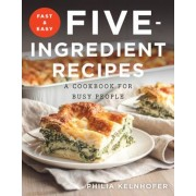 Fast and Easy Five-Ingredient Recipes: A Cookbook for Busy People, Paperback