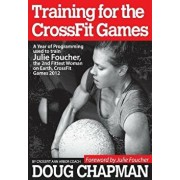Training for the Crossfit Games: A Year of Programming Used to Train Julie Foucher, the 2nd Fittest Woman on Earth, Crossfit Games 2012, Paperback/Douglas Chapman
