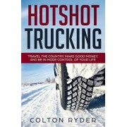 Hotshot Trucking: Travel the Country, Make Good Money, and Be in More Control of Your Life, Paperback/Colton Ryder