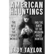 American Hauntings: The Rise of the Spirit World and Birth of the Modern Ghost Hunter, Paperback/Troy Taylor