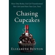 Chasing Cupcakes: How One Broke, Fat Girl Transformed Her Life (and How You Can, Too), Hardcover/Elizabeth Benton
