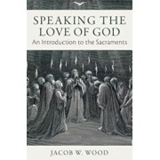 Speaking the Love of God: An Introduction to the Sacraments, Hardcover/Jacob W. Wood
