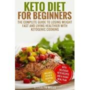 Keto Diet for Beginners: The Complete Guide to Losing Weight Fast and Living Healthier with Ketogenic Cooking, Paperback/Elizabeth Wells
