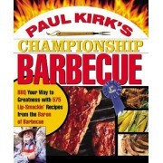 Paul Kirk's Championship Barbecue: BBQ Your Way to Greatness with 575 Lip-Smackin' Recipes from the Baron of Barbecue, Paperback