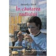 In cautarea radiului. Povestea Mariei Sklodowska-Curie/Birch Beverley