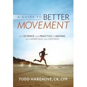A Guide to Better Movement: The Science and Practice of Moving with More Skill and Less Pain, Paperback/Todd Hargrove