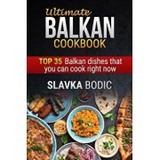 Ultimate Balkan Cookbook: Top 35 Balkan Dishes That You Can Cook Right Now, Paperback/Slavka Bodic