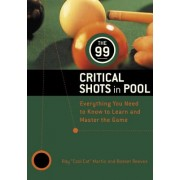 The 99 Critical Shots in Pool: Everything You Need to Know to Learn and Master the Game