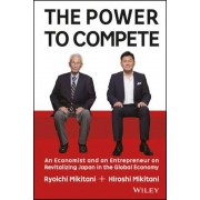 The Power to Compete: An Economist and an Entrepreneur on Revitalizing Japan in the Global Economy, Hardcover