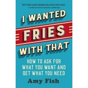 I Wanted Fries with That: How to Ask for What You Want and Get What You Need, Paperback/Amy Fish