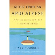 Notes from an Apocalypse: A Personal Journey to the End of the World and Back, Hardcover/Mark O'Connell