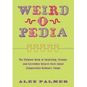 Weird-O-Pedia: The Ultimate Book of Surprising, Strange, and Incredibly Bizarre Facts about (Supposedly) Ordinary Things, Paperback