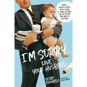 I'm Sorry...Love, Your Husband: Honest, Hilarious Stories from a Father of Three Who Made All the Mistakes (and Made Up for Them), Paperback