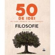 50 de idei pe care trebuie sa le cunosti. Filosofie