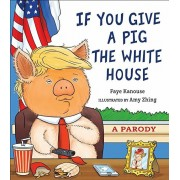 If You Give a Pig the White House: A Parody for Adults, Hardcover/Faye Kanouse