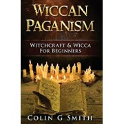 Wiccan Paganism: Witchcraft & Wicca for Beginners Guide Book to Wiccan Basics, Wicca Spells and Magick Ritual, Paperback/Colin Gary Smith