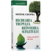 Recrearea trupului reinvierea sufletului - Deepak Chopra