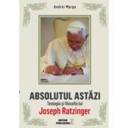 Absolutul astăzi. Teologia şi filosofia lui Joseph Ratzinger