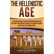 The Hellenistic Age: A Captivating Guide to an Era of Mediterranean History That Took Place Between the Death of Alexander the Great and th, Hardcover/Captivating History