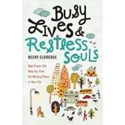 Busy Lives and Restless Souls: How Prayer Can Help You Find the Missing Peace in Your Life, Paperback/Becky Eldredge