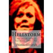 Hellstorm: The Death of Nazi Germany, 1944-1947, Paperback/Thomas Goodrich