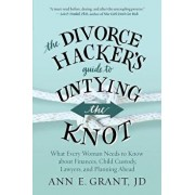 The Divorce Hacker's Guide to Untying the Knot: What Every Woman Needs to Know about Finances, Child Custody, Lawyers, and Planning Ahead, Paperback/Ann E. Grant