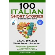 100 Italian Short Stories for Beginners Learn Italian with Stories Including Audiobook Italian Edition Foreign Language Book 1/Christian Stahl