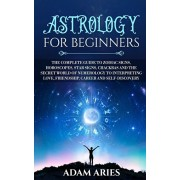 Astrology for Beginners: The Complete Guide to Zodiac Signs, Horoscopes, Star Signs, Chakras and the Secret World of Numerology to Interpreting, Paperback/Adam Aries