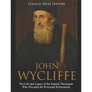 John Wycliffe: The Life and Legacy of the English Theologian Who Preceded the Protestant Reformation, Paperback/Charles River Editors