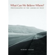 What Can We Believe Where? - Photographs of the American West (Adams Robert)(Paperback) (9780300162479)